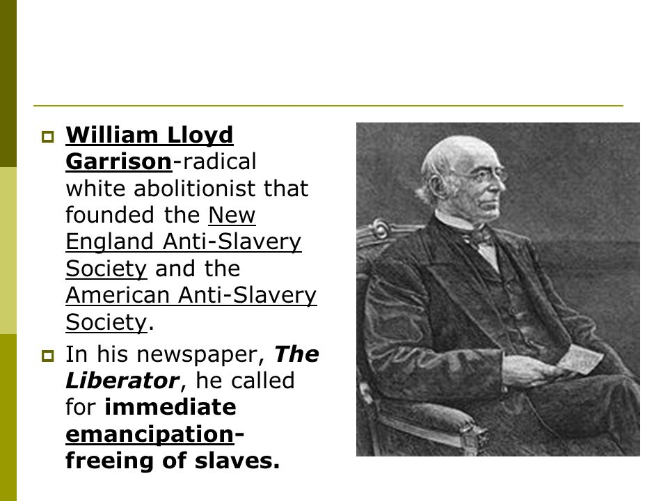 William Lloyd Garrison-radical white abolitionist that founded the New England Anti-Slavery Society and the American Anti-Slavery Society.