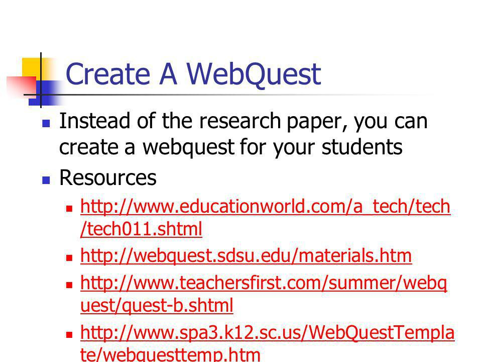 Create A WebQuest Instead of the research paper, you can create a webquest for your students. Resources.