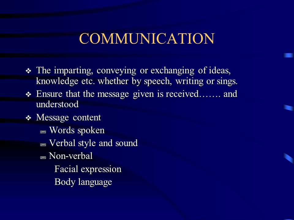 COMMUNICATION The imparting, conveying or exchanging of ideas, knowledge etc. whether by speech, writing or sings.