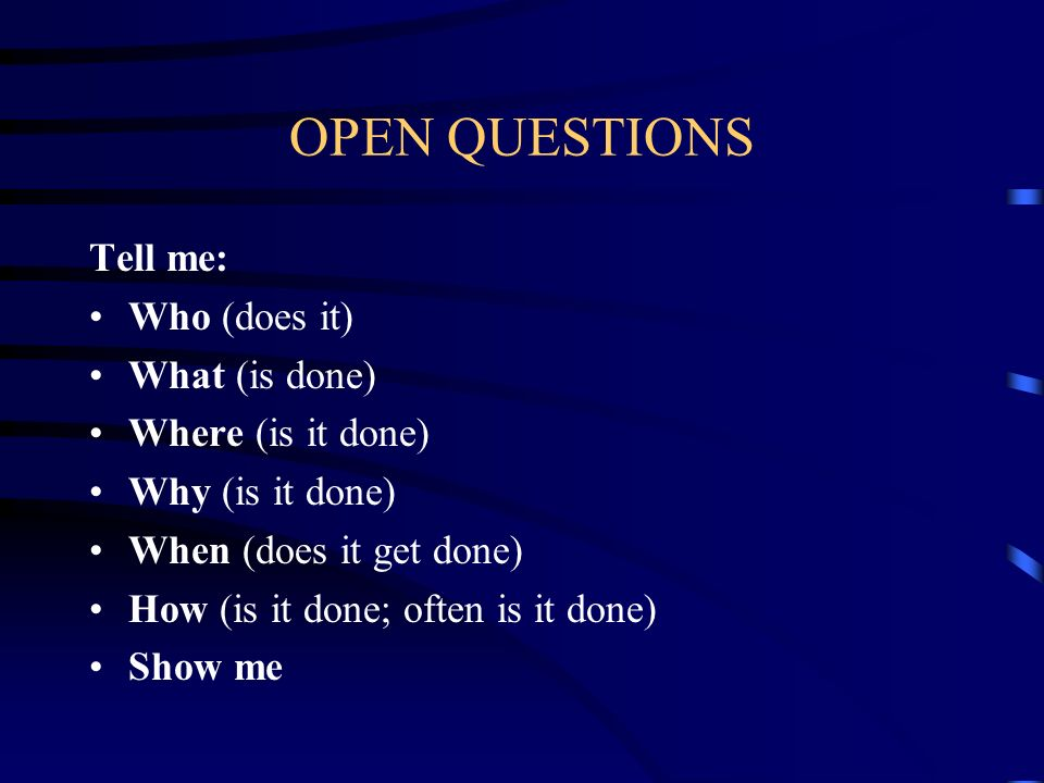OPEN QUESTIONS Tell me: Who (does it) What (is done)