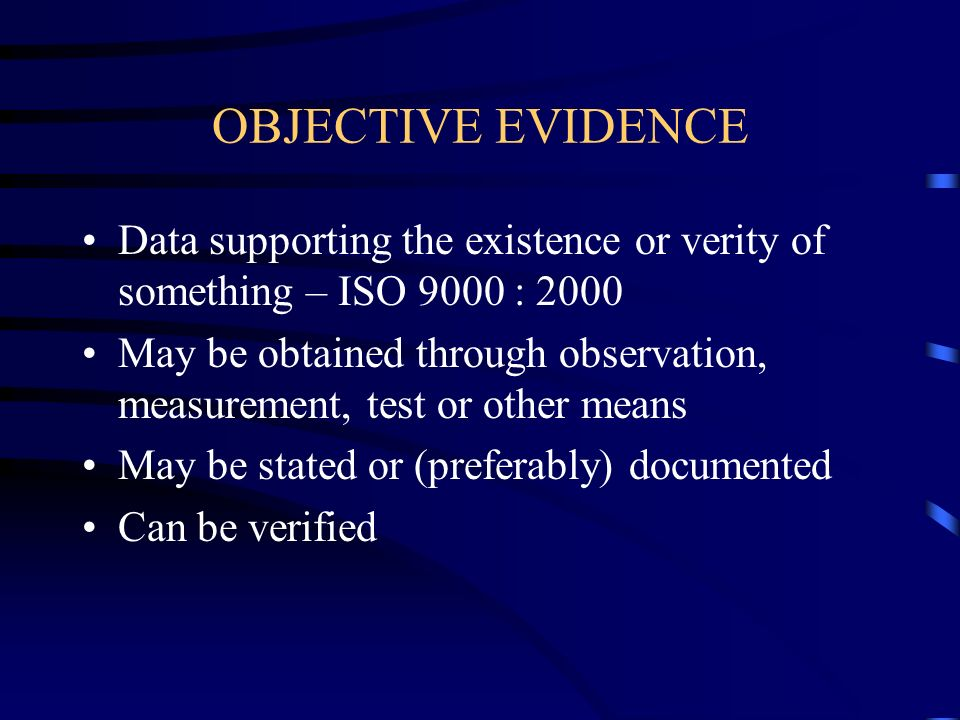 OBJECTIVE EVIDENCE Data supporting the existence or verity of something – ISO 9000 : 2000.