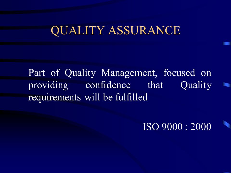 QUALITY ASSURANCE Part of Quality Management, focused on providing confidence that Quality requirements will be fulfilled.