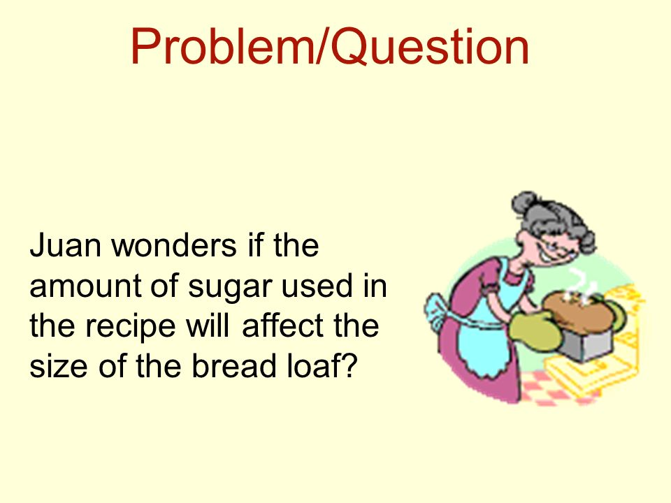 Problem/Question Juan wonders if the amount of sugar used in the recipe will affect the size of the bread loaf