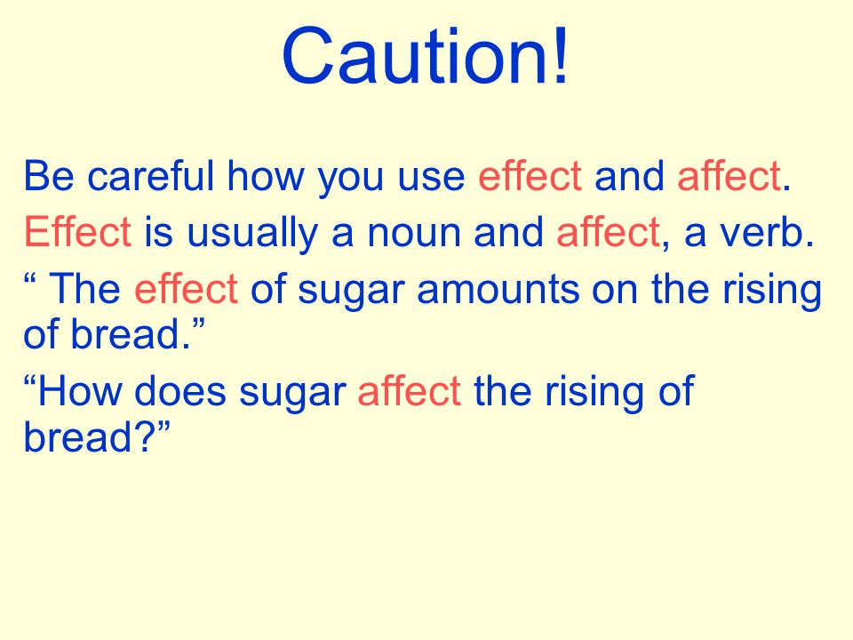 Caution! Be careful how you use effect and affect.