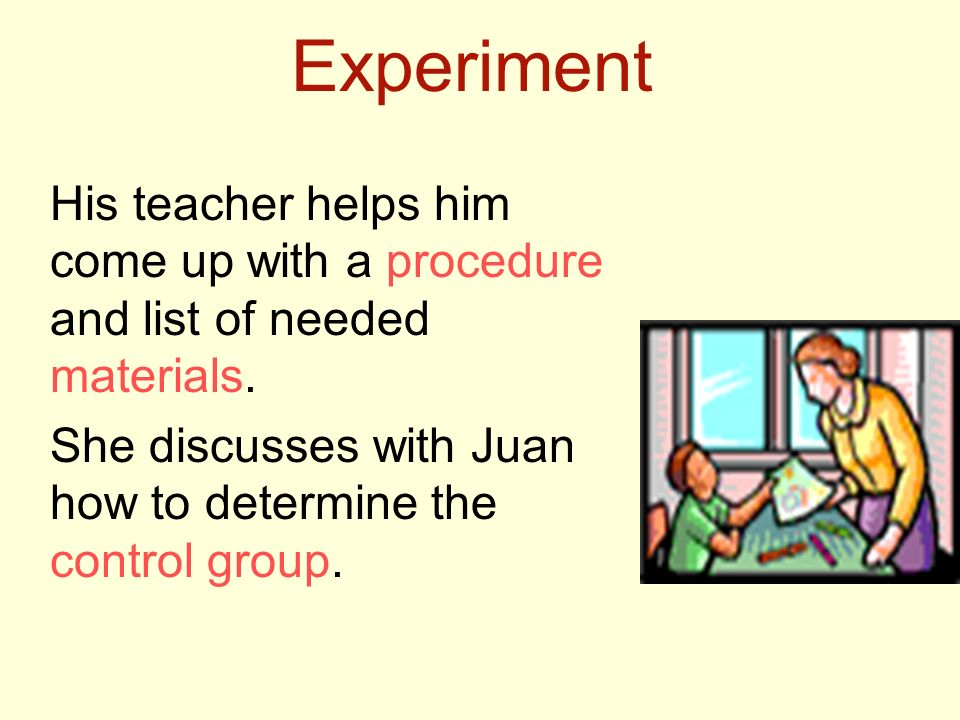 Experiment His teacher helps him come up with a procedure and list of needed materials.