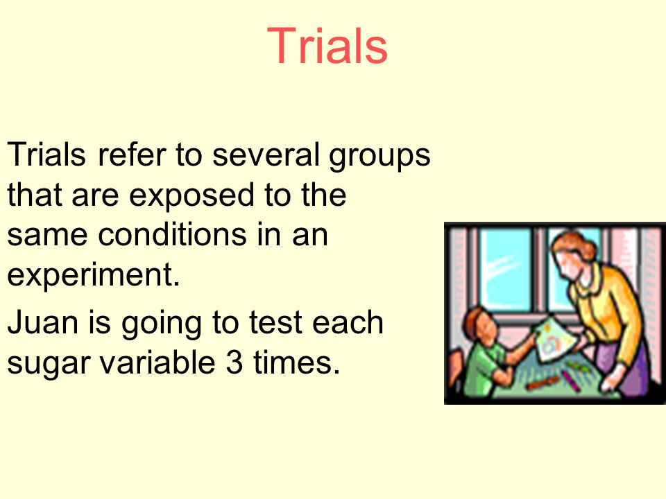 Trials Trials refer to several groups that are exposed to the same conditions in an experiment.