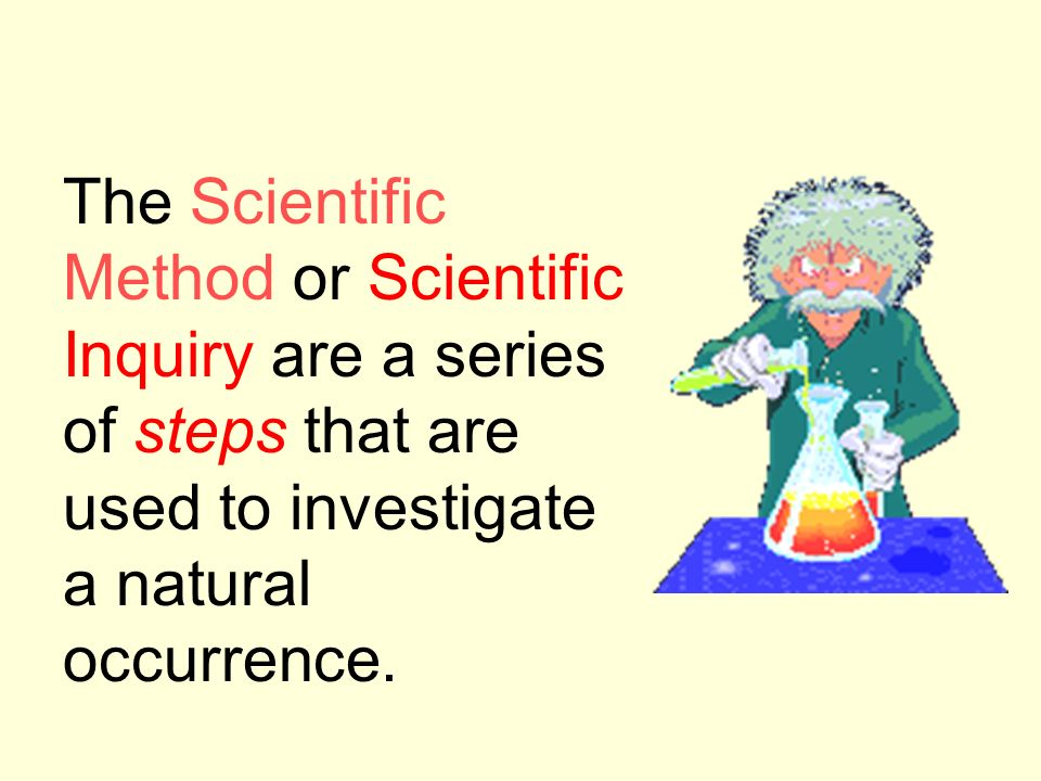 The Scientific Method or Scientific Inquiry are a series of steps that are used to investigate a natural occurrence.