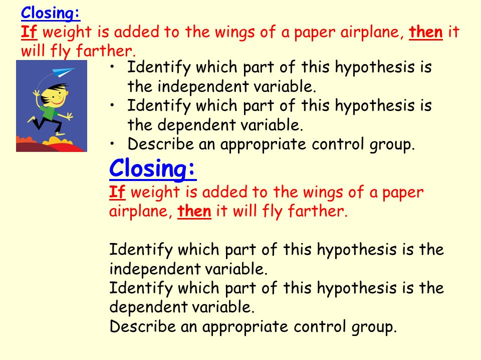 Closing: If weight is added to the wings of a paper airplane, then it will fly farther.