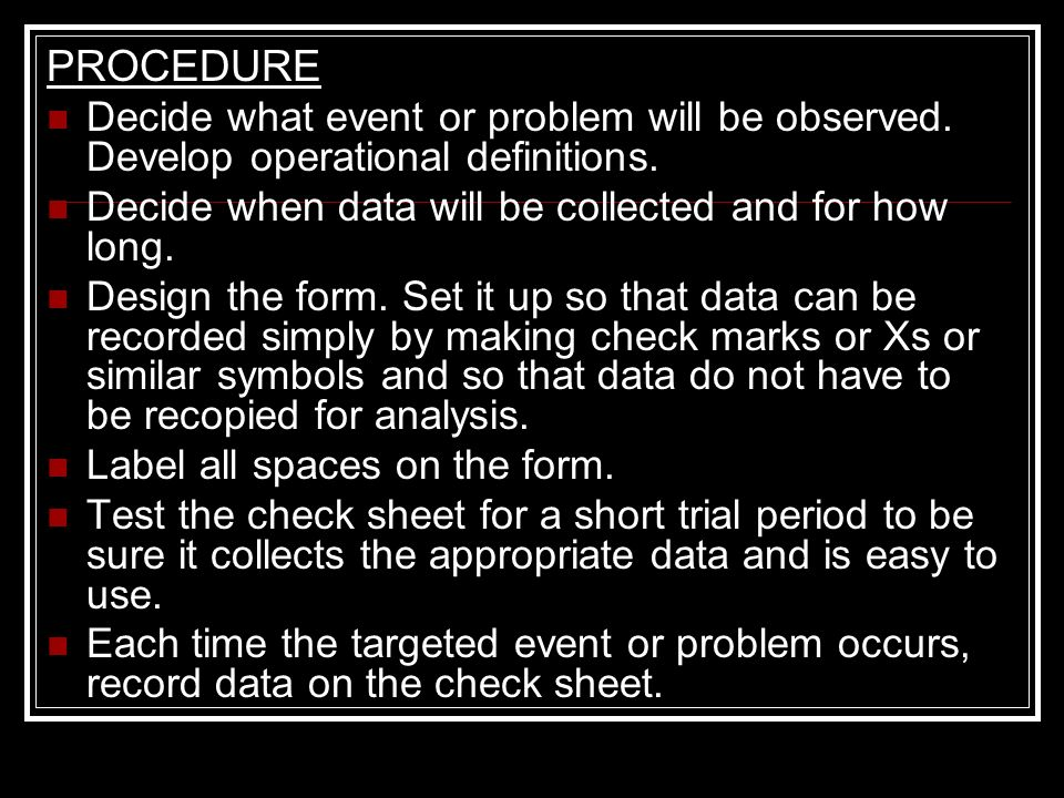 PROCEDURE Decide what event or problem will be observed. Develop operational definitions. Decide when data will be collected and for how long.