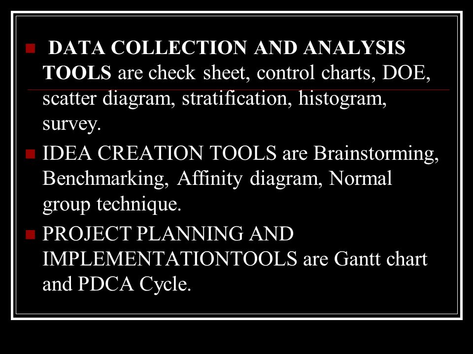DATA COLLECTION AND ANALYSIS TOOLS are check sheet, control charts, DOE, scatter diagram, stratification, histogram, survey.