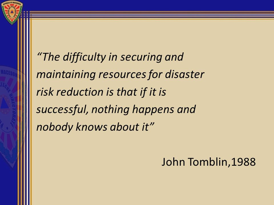The difficulty in securing and maintaining resources for disaster risk reduction is that if it is successful, nothing happens and nobody knows about it John Tomblin,1988