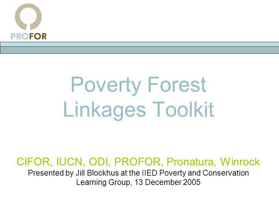 Poverty Forest Linkages Toolkit CIFOR, IUCN, ODI, PROFOR, Pronatura, Winrock Presented by Jill Blockhus at the IIED Poverty and Conservation Learning Group, 13 December 2005