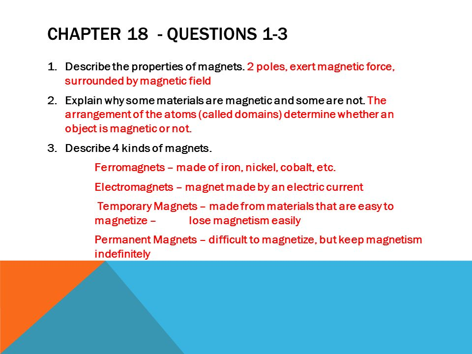 Chapter 18 - Questions 1-3 Describe the properties of magnets. 2 poles, exert magnetic force, surrounded by magnetic field.