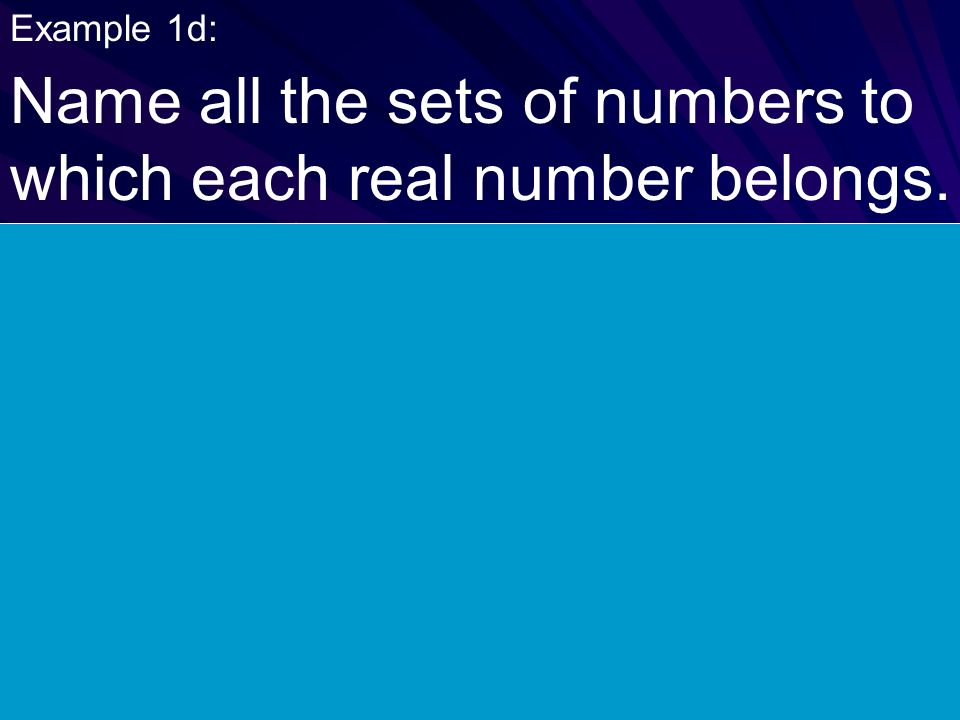 Example 1d: Name all the sets of numbers to which each real number belongs. irrational number