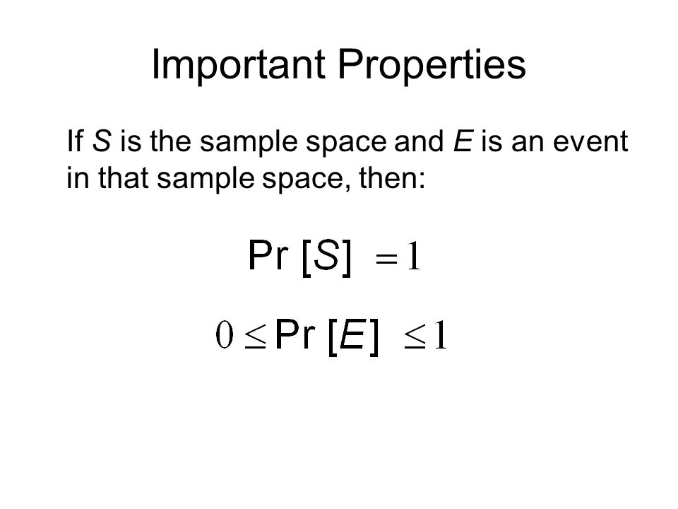 Important Properties If S is the sample space and E is an event in that sample space, then: