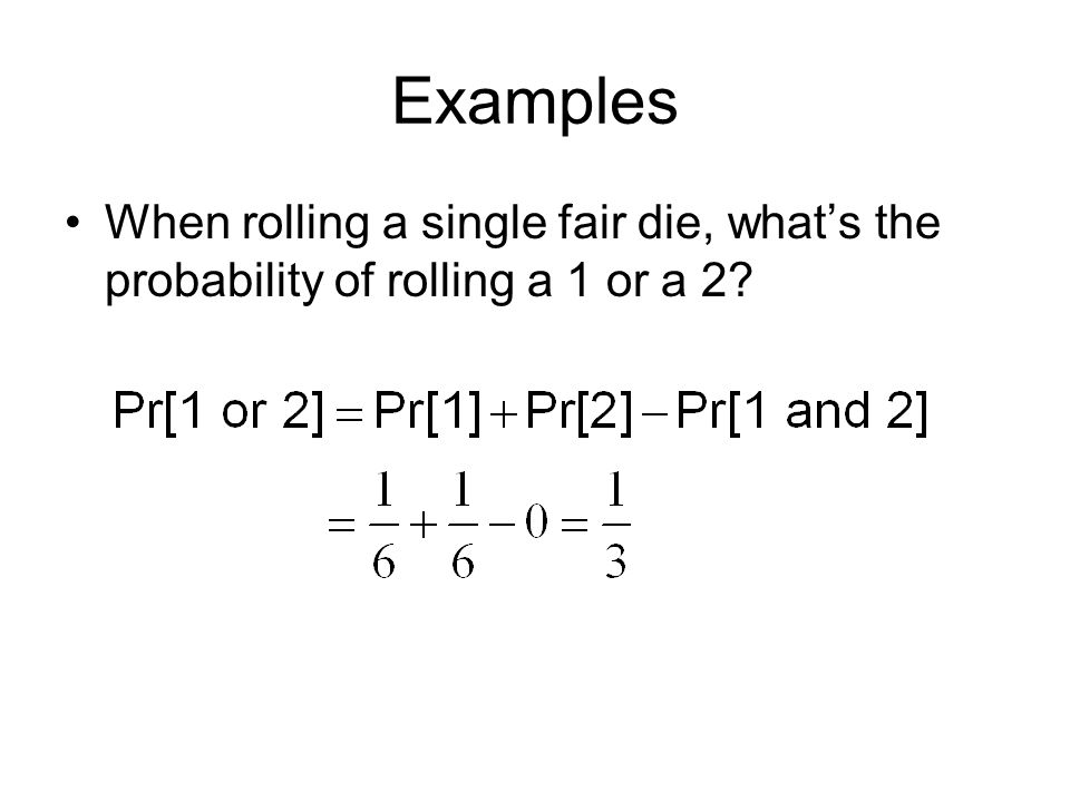 Examples When rolling a single fair die, what's the probability of rolling a 1 or a 2