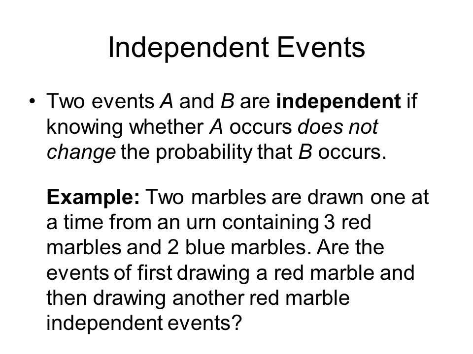 Independent Events Two events A and B are independent if knowing whether A occurs does not change the probability that B occurs.