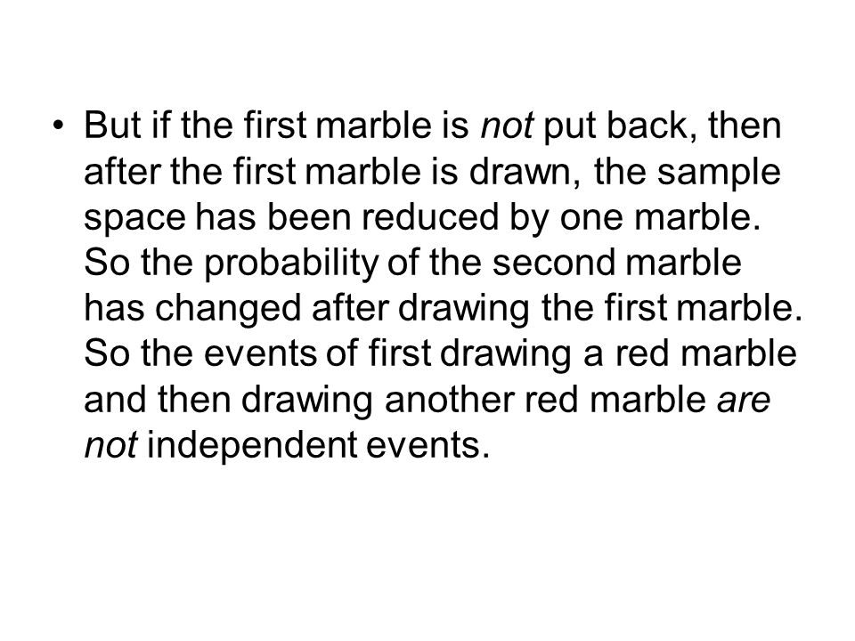 But if the first marble is not put back, then after the first marble is drawn, the sample space has been reduced by one marble.