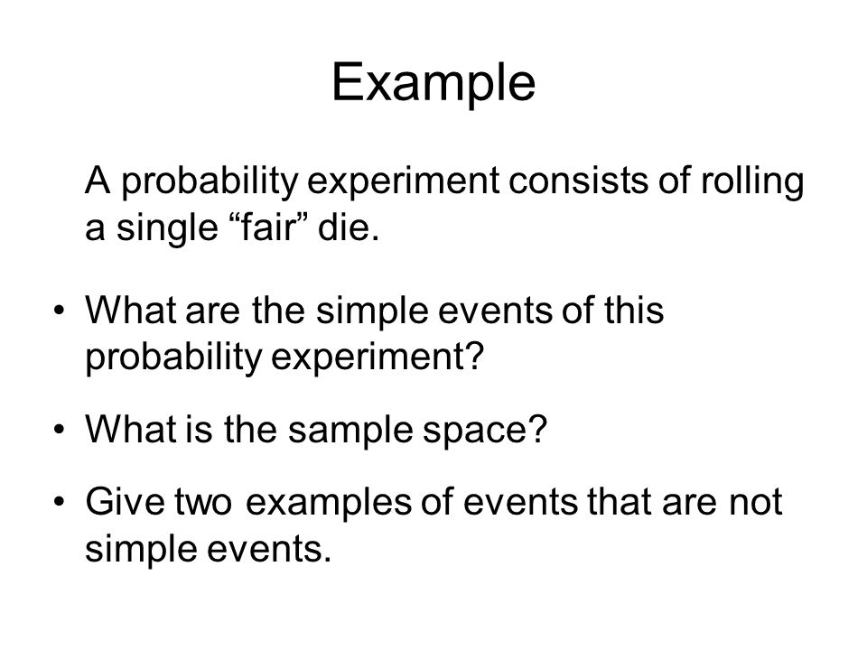 Example A probability experiment consists of rolling a single fair die. What are the simple events of this probability experiment