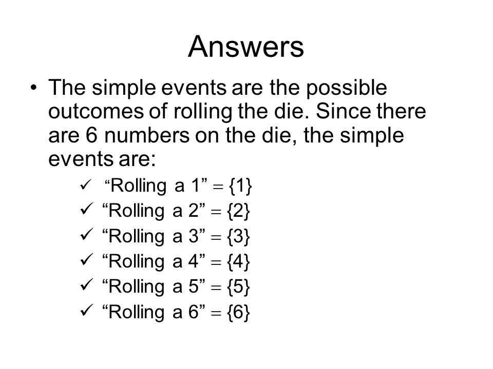 Answers The simple events are the possible outcomes of rolling the die. Since there are 6 numbers on the die, the simple events are: