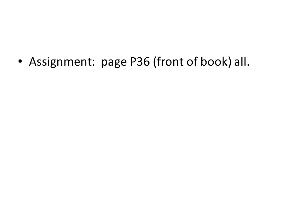 Assignment: page P36 (front of book) all.