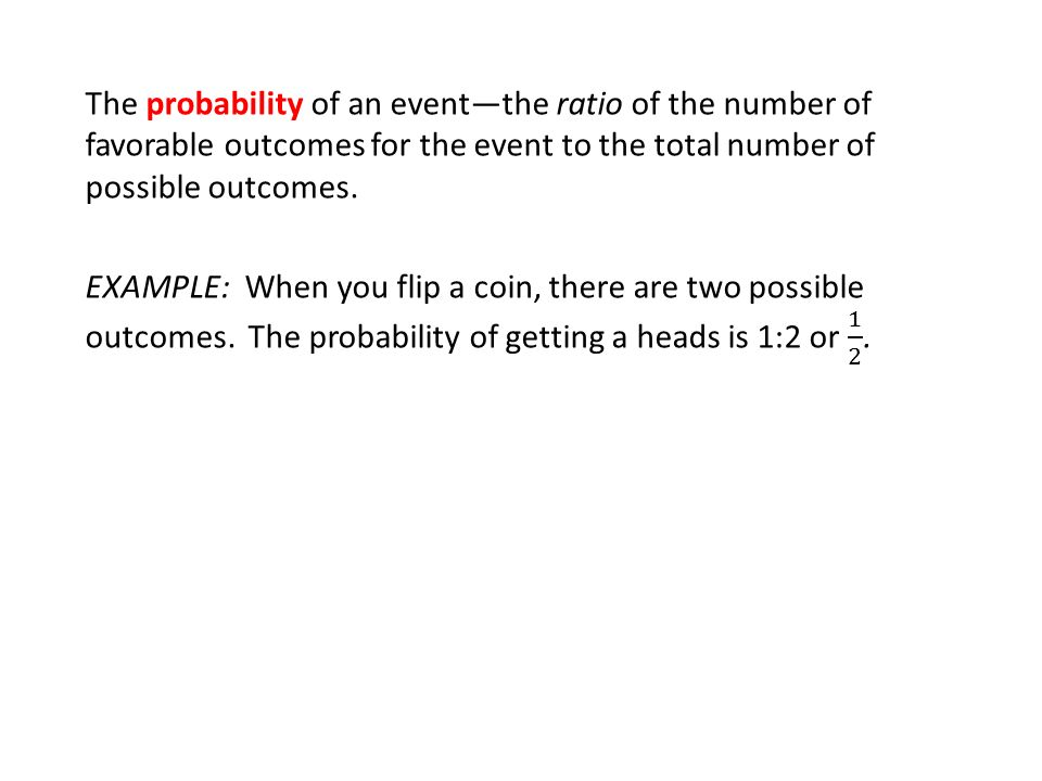 The probability of an event—the ratio of the number of favorable outcomes for the event to the total number of possible outcomes.