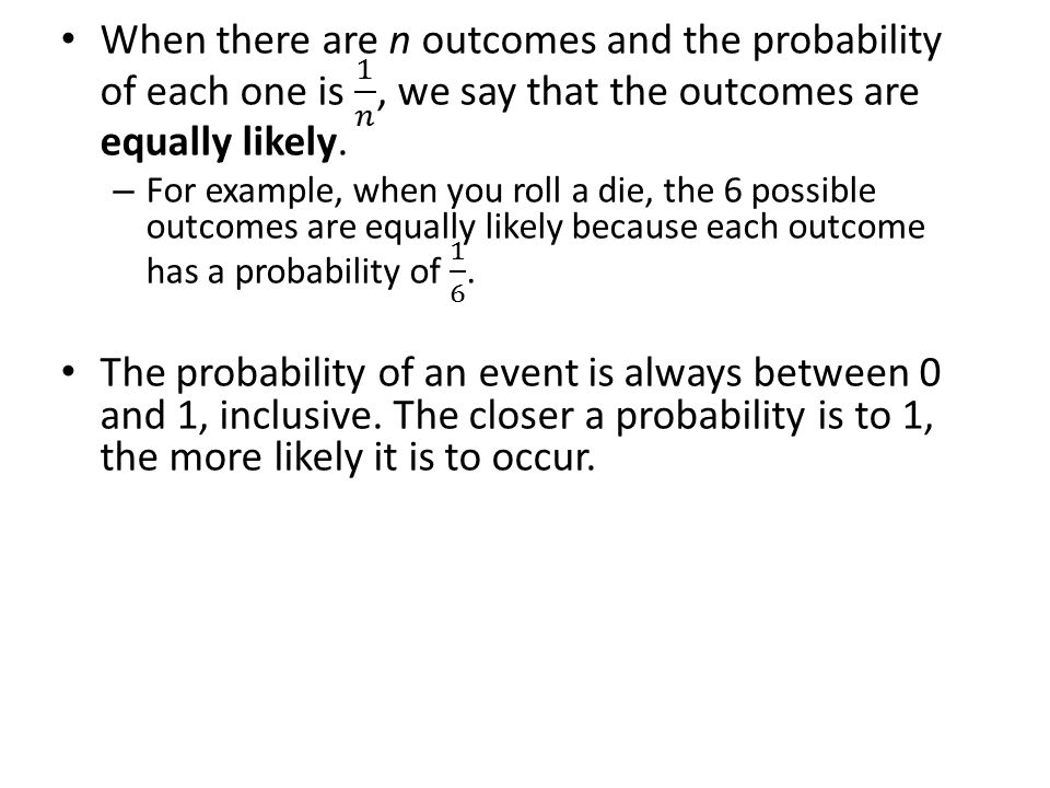 When there are n outcomes and the probability of each one is 1 𝑛 , we say that the outcomes are equally likely.