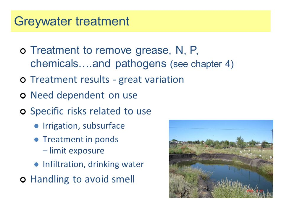 Greywater treatment Treatment to remove grease, N, P, chemicals….and pathogens (see chapter 4) Treatment results - great variation.