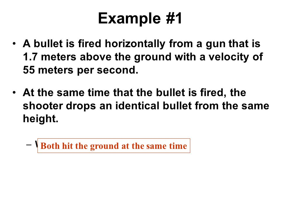 Example #1 A bullet is fired horizontally from a gun that is 1.7 meters above the ground with a velocity of 55 meters per second.