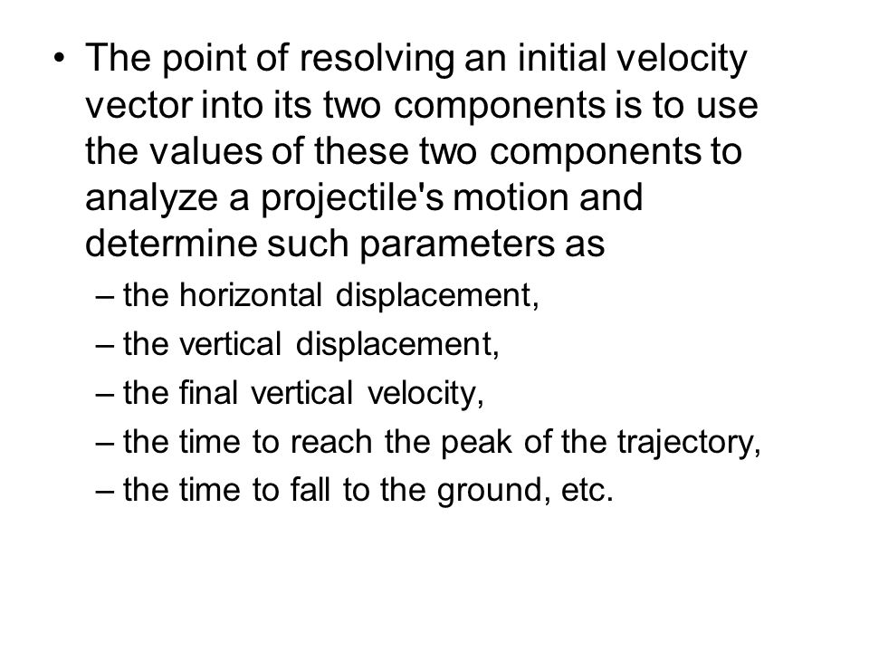 The point of resolving an initial velocity vector into its two components is to use the values of these two components to analyze a projectile s motion and determine such parameters as
