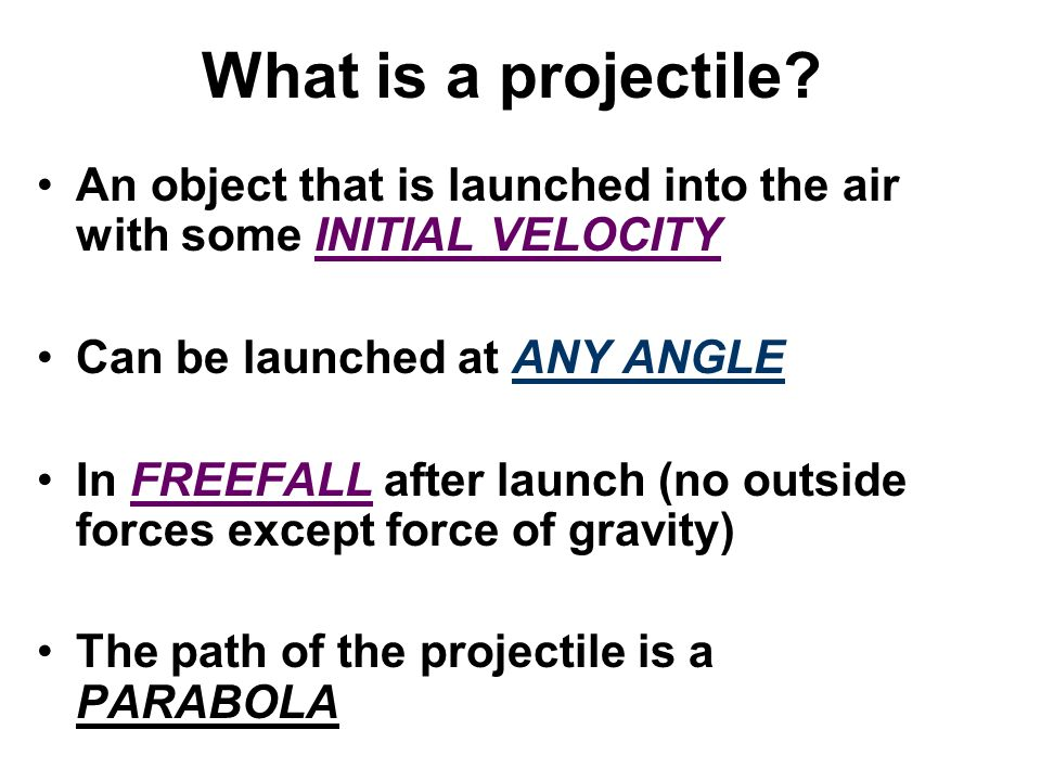 What is a projectile An object that is launched into the air with some INITIAL VELOCITY. Can be launched at ANY ANGLE.