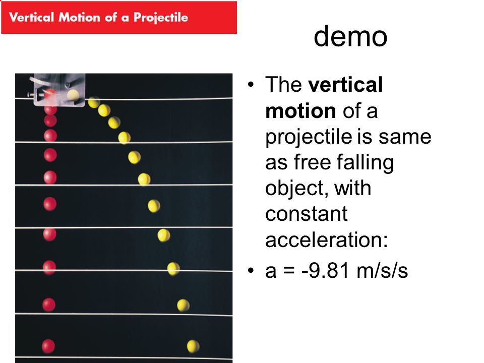 demo The vertical motion of a projectile is same as free falling object, with constant acceleration: