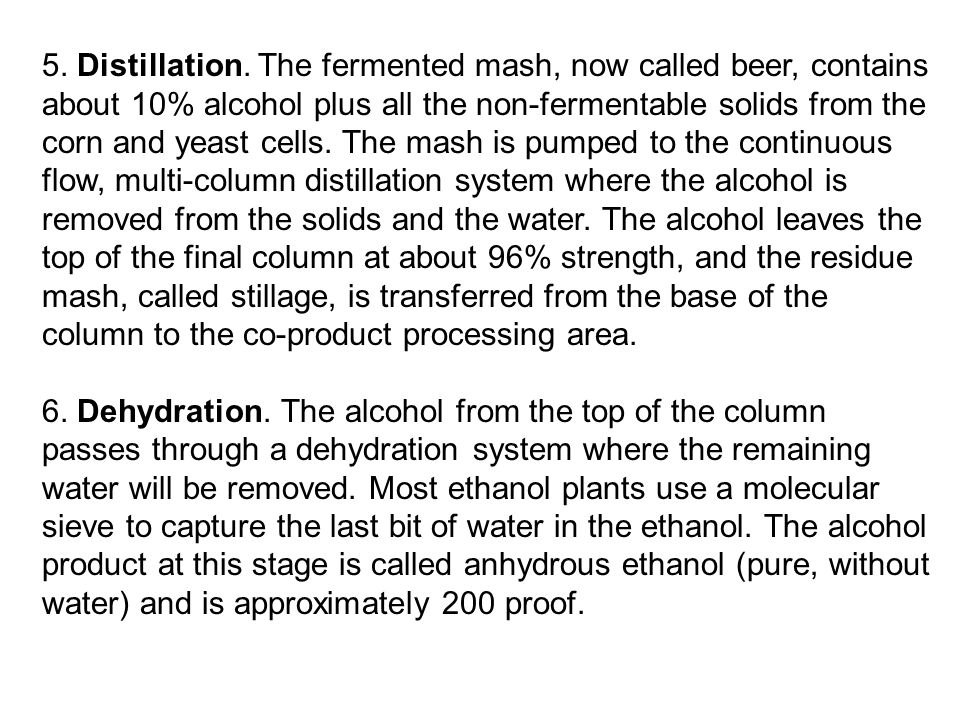 5. Distillation. The fermented mash, now called beer, contains about 10% alcohol plus all the non-fermentable solids from the corn and yeast cells. The mash is pumped to the continuous flow, multi-column distillation system where the alcohol is removed from the solids and the water. The alcohol leaves the top of the final column at about 96% strength, and the residue mash, called stillage, is transferred from the base of the column to the co-product processing area.