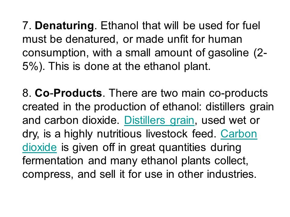 7. Denaturing. Ethanol that will be used for fuel must be denatured, or made unfit for human consumption, with a small amount of gasoline (2-5%). This is done at the ethanol plant.
