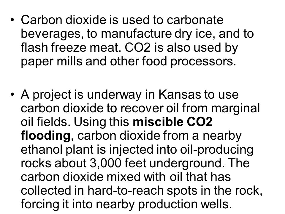 Carbon dioxide is used to carbonate beverages, to manufacture dry ice, and to flash freeze meat. CO2 is also used by paper mills and other food processors.