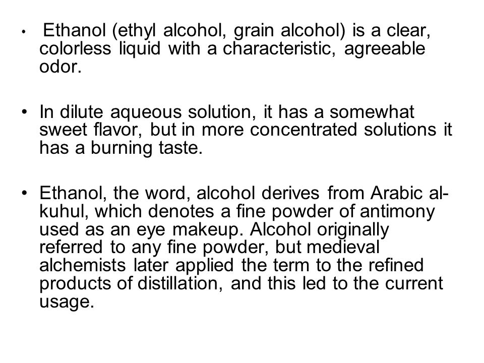 Ethanol (ethyl alcohol, grain alcohol) is a clear, colorless liquid with a characteristic, agreeable odor.