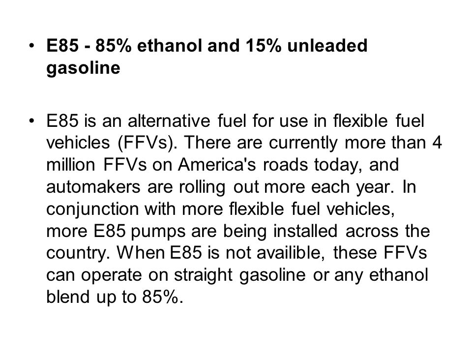 E85 - 85% ethanol and 15% unleaded gasoline