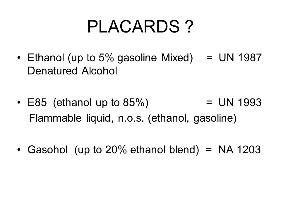 PLACARDS Ethanol (up to 5% gasoline Mixed) = UN 1987 Denatured Alcohol. E85 (ethanol up to 85%) = UN 1993.