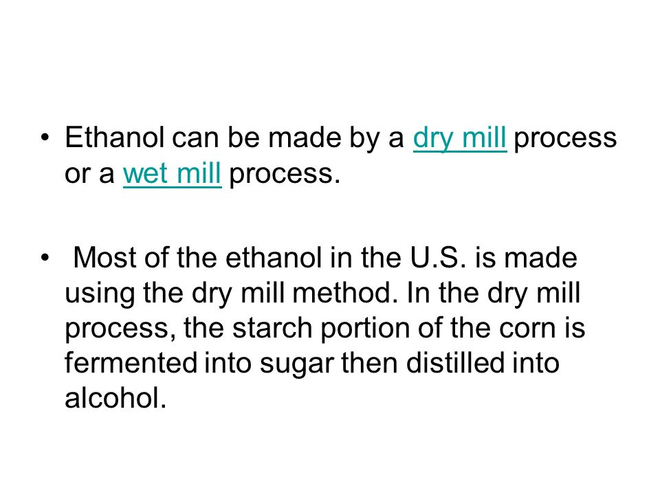 Ethanol can be made by a dry mill process or a wet mill process.