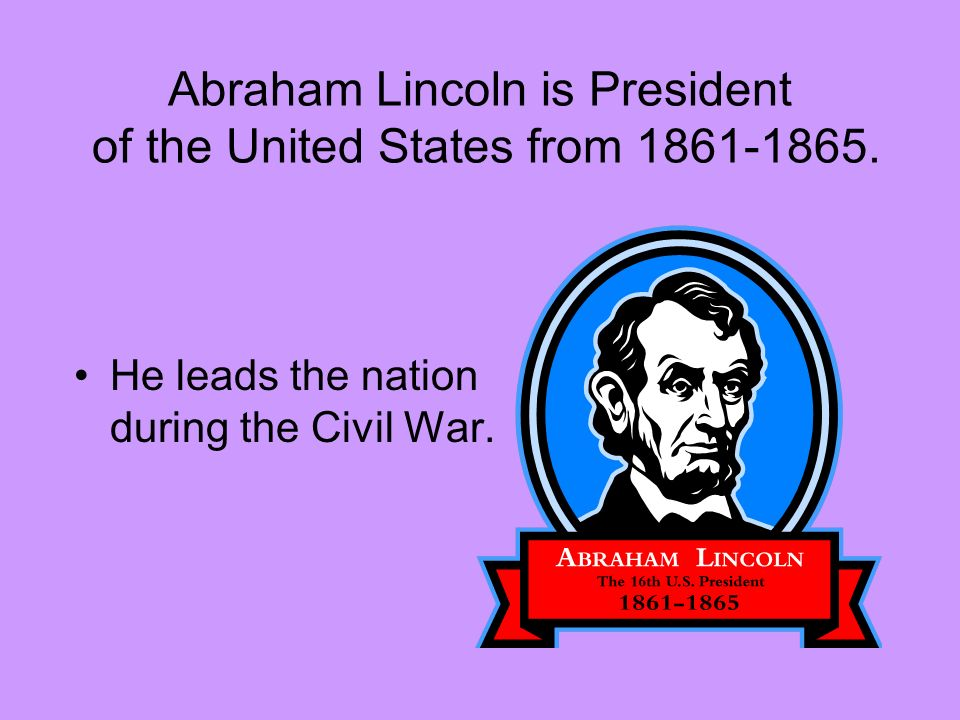 Abraham Lincoln is President of the United States from 1861-1865.