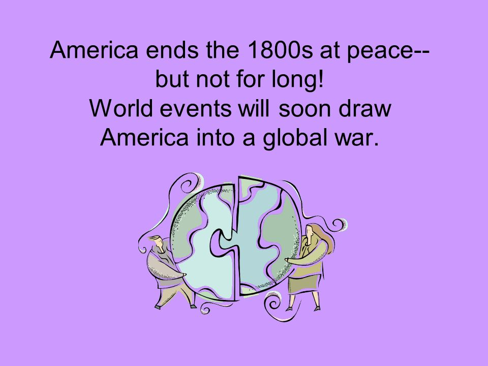 America ends the 1800s at peace--but not for long