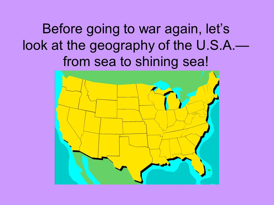 Before going to war again, let's look at the geography of the U. S. A
