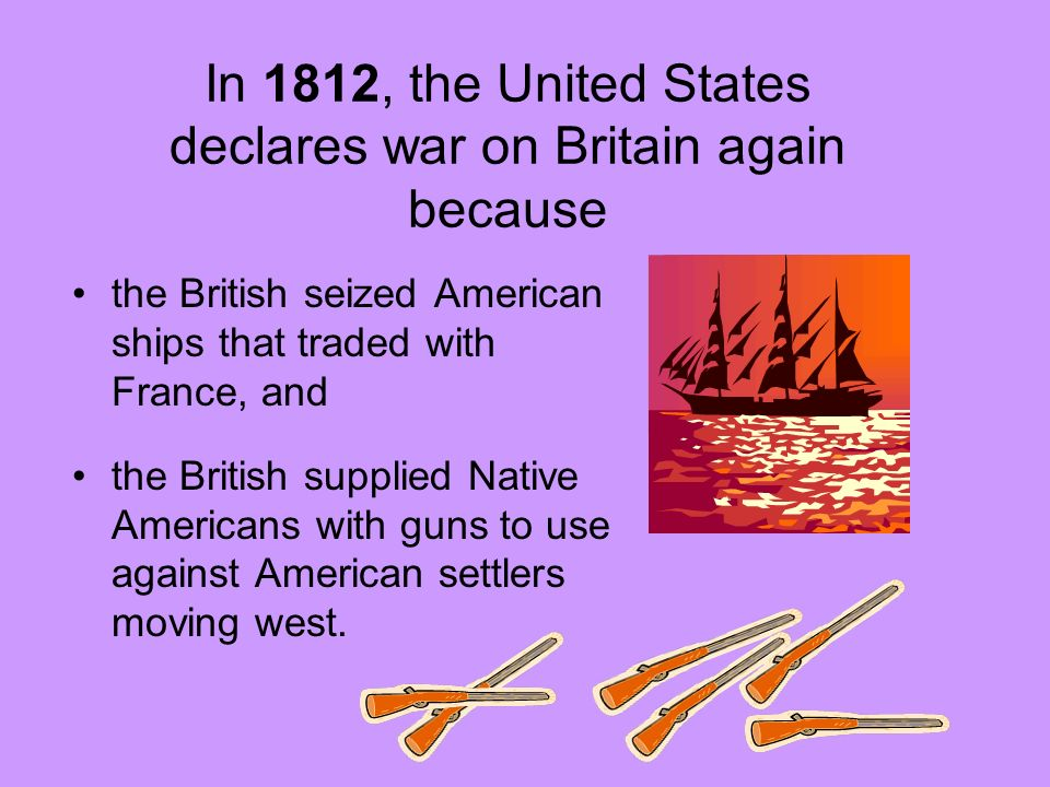In 1812, the United States declares war on Britain again because