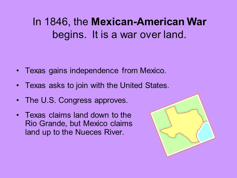 In 1846, the Mexican-American War begins. It is a war over land.