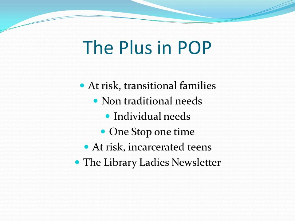 The Plus in POP At risk, transitional families Non traditional needs