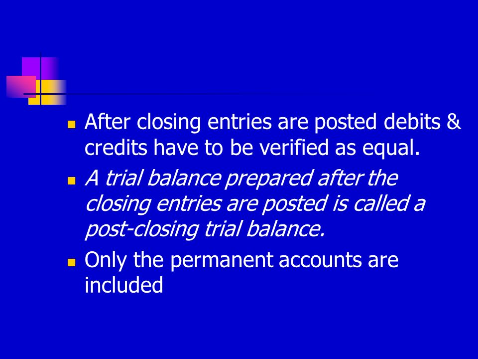 After closing entries are posted debits & credits have to be verified as equal.