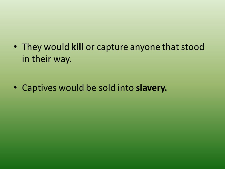 They would kill or capture anyone that stood in their way.