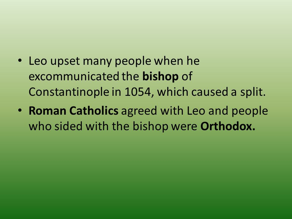 Leo upset many people when he excommunicated the bishop of Constantinople in 1054, which caused a split.