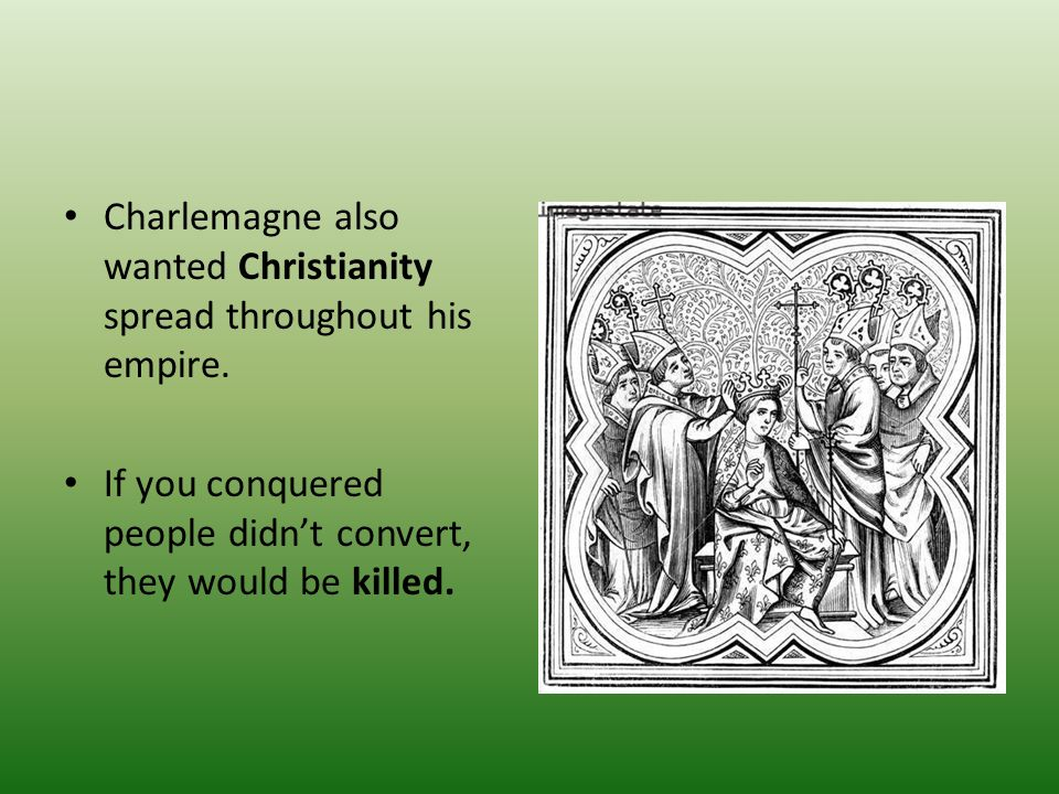 Charlemagne also wanted Christianity spread throughout his empire.