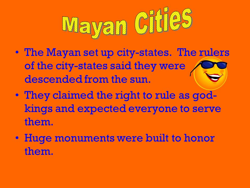Mayan Cities The Mayan set up city-states. The rulers of the city-states said they were descended from the sun.
